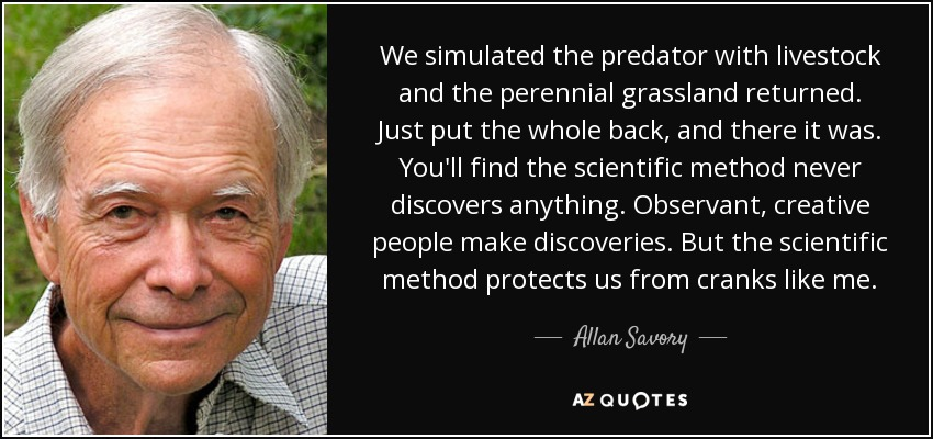 We simulated the predator with livestock and the perennial grassland returned. Just put the whole back, and there it was. You'll find the scientific method never discovers anything. Observant, creative people make discoveries. But the scientific method protects us from cranks like me. - Allan Savory