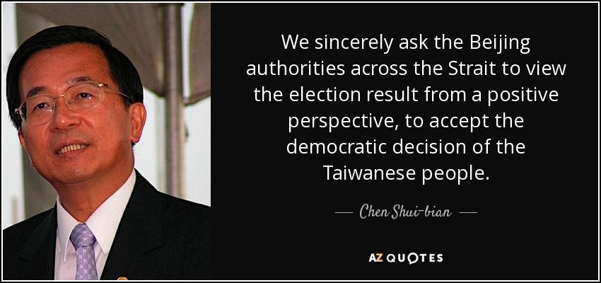 We sincerely ask the Beijing authorities across the Strait to view the election result from a positive perspective, to accept the democratic decision of the Taiwanese people. - Chen Shui-bian
