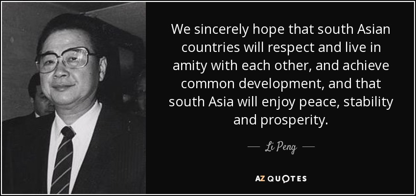 We sincerely hope that south Asian countries will respect and live in amity with each other, and achieve common development, and that south Asia will enjoy peace, stability and prosperity. - Li Peng