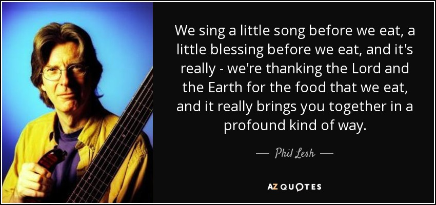 We sing a little song before we eat, a little blessing before we eat, and it's really - we're thanking the Lord and the Earth for the food that we eat, and it really brings you together in a profound kind of way. - Phil Lesh