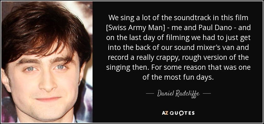 We sing a lot of the soundtrack in this film [Swiss Army Man] - me and Paul Dano - and on the last day of filming we had to just get into the back of our sound mixer's van and record a really crappy, rough version of the singing then. For some reason that was one of the most fun days. - Daniel Radcliffe