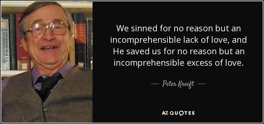 We sinned for no reason but an incomprehensible lack of love, and He saved us for no reason but an incomprehensible excess of love. - Peter Kreeft