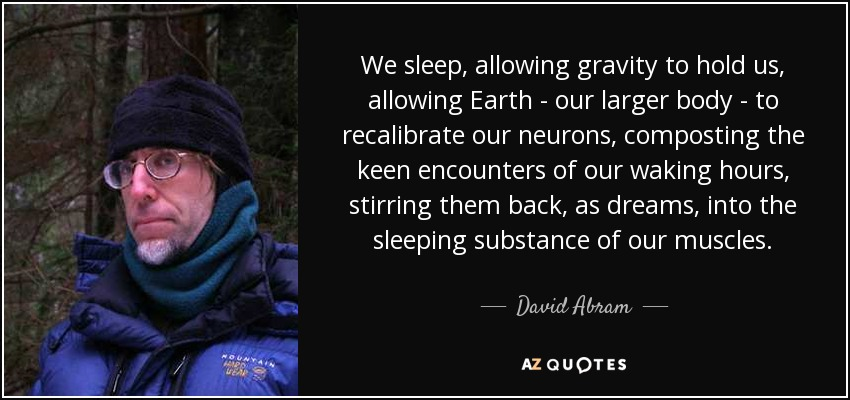 We sleep, allowing gravity to hold us, allowing Earth - our larger body - to recalibrate our neurons, composting the keen encounters of our waking hours , stirring them back, as dreams, into the sleeping substance of our muscles. - David Abram