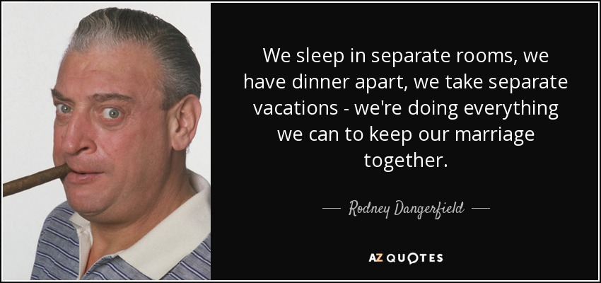 We sleep in separate rooms, we have dinner apart, we take separate vacations - we're doing everything we can to keep our marriage together. - Rodney Dangerfield