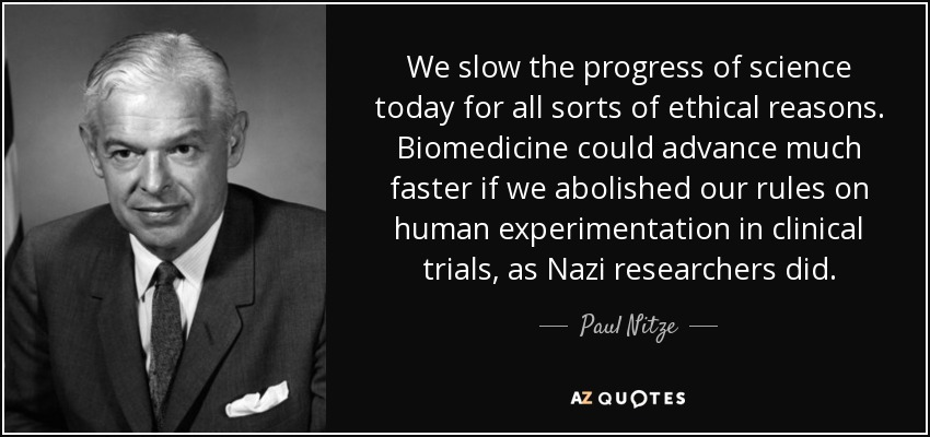 We slow the progress of science today for all sorts of ethical reasons. Biomedicine could advance much faster if we abolished our rules on human experimentation in clinical trials, as Nazi researchers did. - Paul Nitze