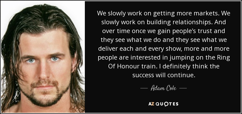 We slowly work on getting more markets. We slowly work on building relationships. And over time once we gain people's trust and they see what we do and they see what we deliver each and every show, more and more people are interested in jumping on the Ring Of Honour train. I definitely think the success will continue. - Adam Cole