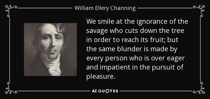 We smile at the ignorance of the savage who cuts down the tree in order to reach its fruit; but the same blunder is made by every person who is over eager and impatient in the pursuit of pleasure. - William Ellery Channing