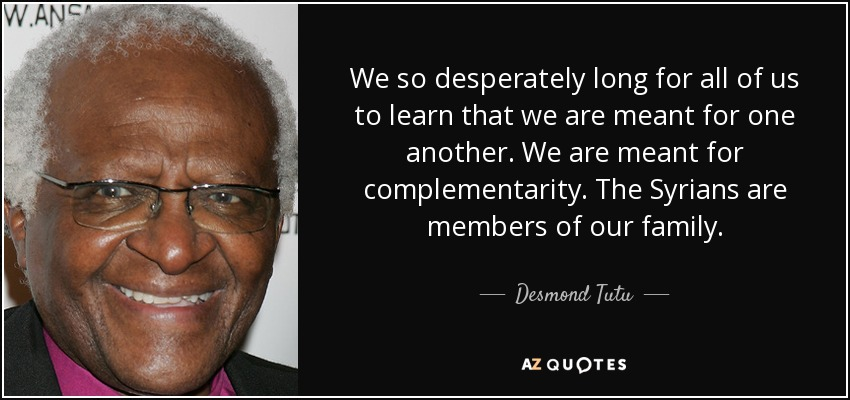 We so desperately long for all of us to learn that we are meant for one another. We are meant for complementarity. The Syrians are members of our family. - Desmond Tutu