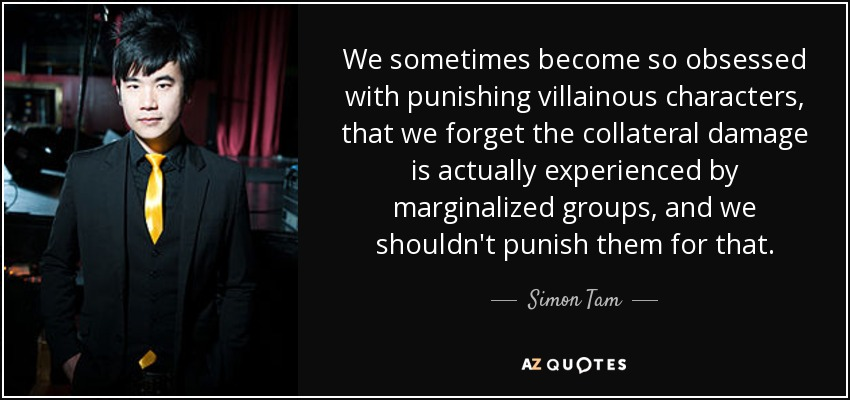We sometimes become so obsessed with punishing villainous characters, that we forget the collateral damage is actually experienced by marginalized groups, and we shouldn't punish them for that. - Simon Tam