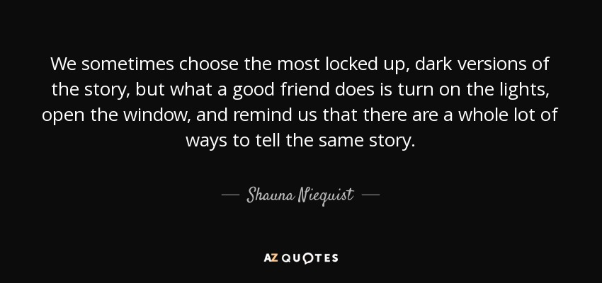 We sometimes choose the most locked up, dark versions of the story, but what a good friend does is turn on the lights, open the window, and remind us that there are a whole lot of ways to tell the same story. - Shauna Niequist