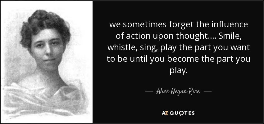 we sometimes forget the influence of action upon thought. ... Smile, whistle, sing, play the part you want to be until you become the part you play. - Alice Hegan Rice