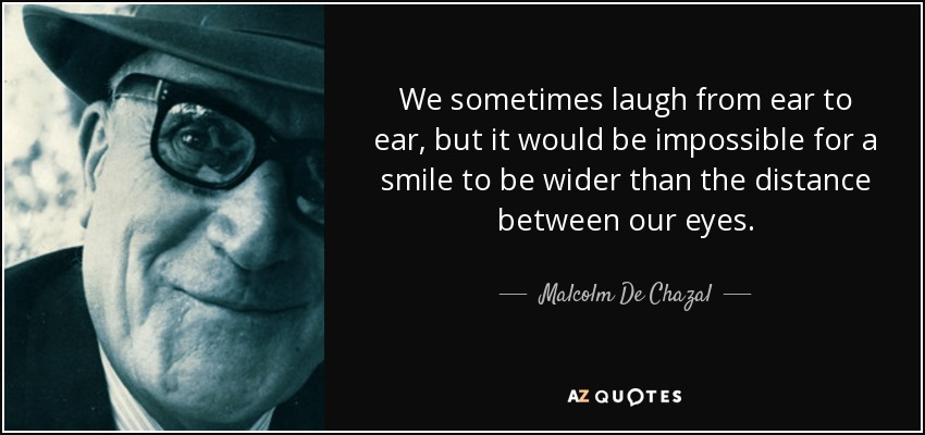 We sometimes laugh from ear to ear, but it would be impossible for a smile to be wider than the distance between our eyes. - Malcolm De Chazal