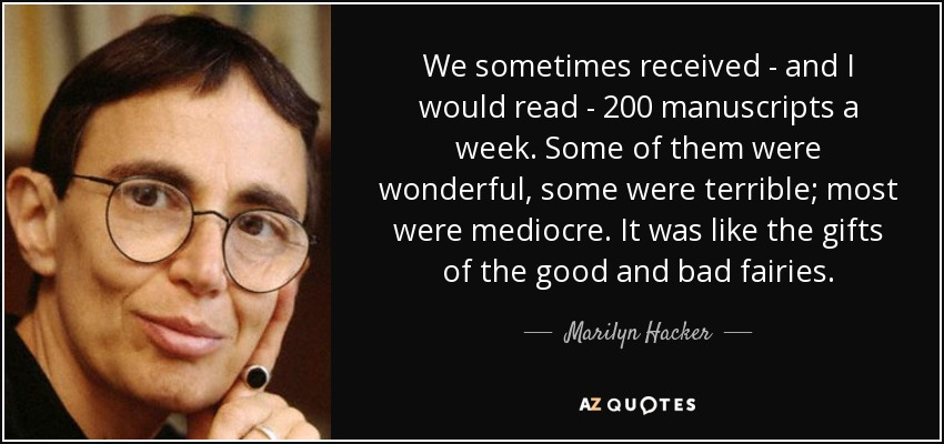 We sometimes received - and I would read - 200 manuscripts a week. Some of them were wonderful, some were terrible; most were mediocre. It was like the gifts of the good and bad fairies. - Marilyn Hacker