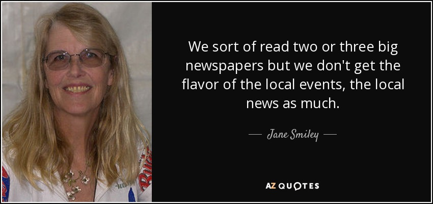 We sort of read two or three big newspapers but we don't get the flavor of the local events, the local news as much. - Jane Smiley