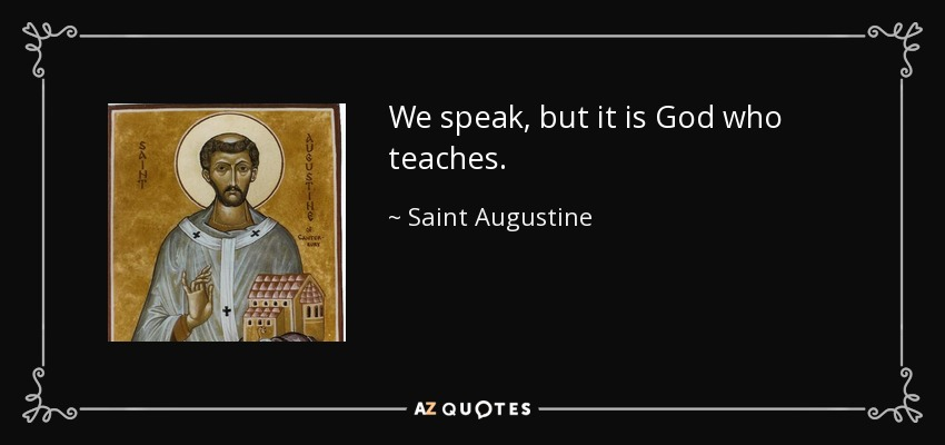 We speak, but it is God who teaches. - Saint Augustine