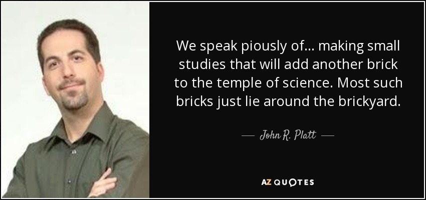 We speak piously of ... making small studies that will add another brick to the temple of science. Most such bricks just lie around the brickyard. - John R. Platt