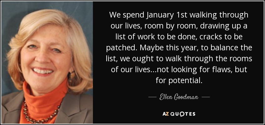 We spend January 1st walking through our lives, room by room, drawing up a list of work to be done, cracks to be patched. Maybe this year, to balance the list, we ought to walk through the rooms of our lives...not looking for flaws, but for potential. - Ellen Goodman