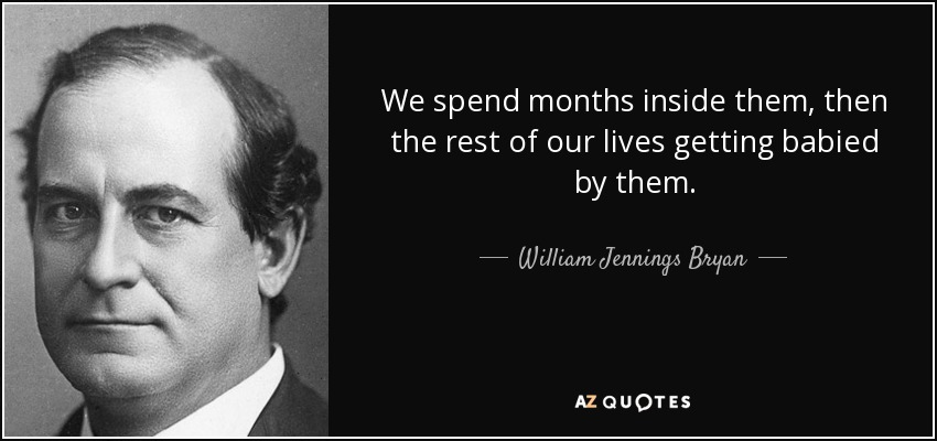 We spend months inside them, then the rest of our lives getting babied by them. - William Jennings Bryan