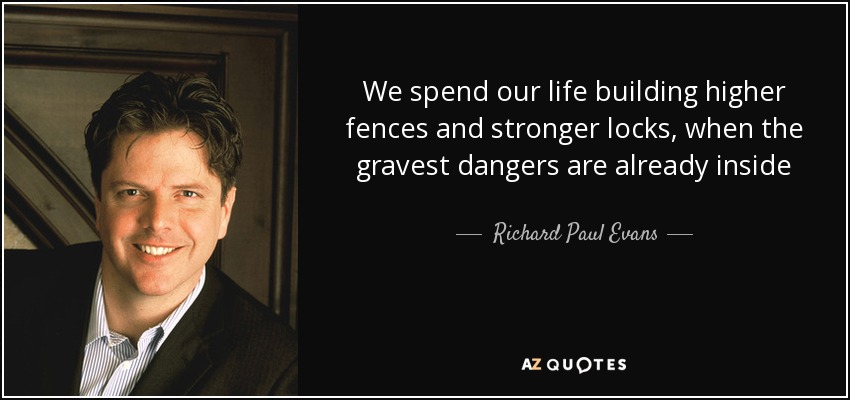 We spend our life building higher fences and stronger locks, when the gravest dangers are already inside - Richard Paul Evans