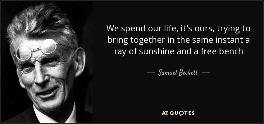 We spend our life, it's ours, trying to bring together in the same instant a ray of sunshine and a free bench - Samuel Beckett