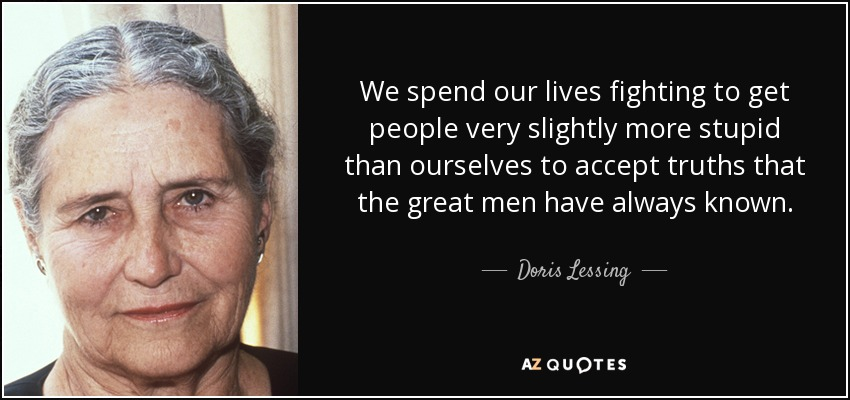 We spend our lives fighting to get people very slightly more stupid than ourselves to accept truths that the great men have always known. - Doris Lessing