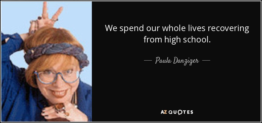 We spend our whole lives recovering from high school. - Paula Danziger