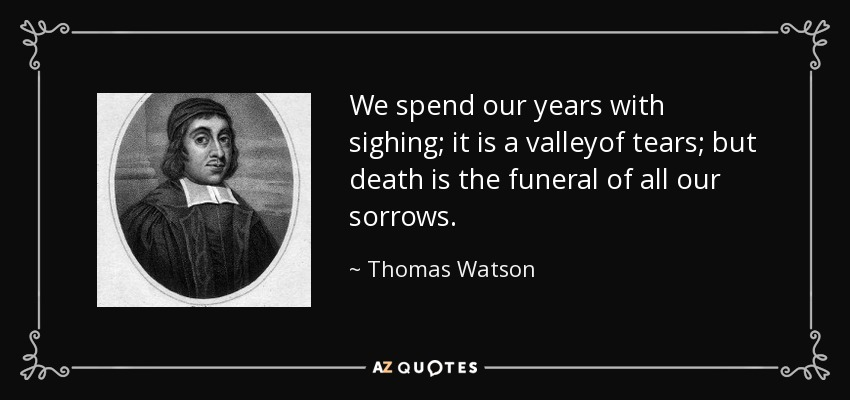 We spend our years with sighing; it is a valleyof tears; but death is the funeral of all our sorrows. - Thomas Watson