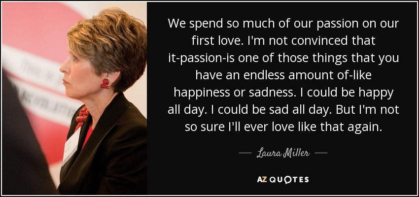 We spend so much of our passion on our first love. I'm not convinced that it-passion-is one of those things that you have an endless amount of-like happiness or sadness. I could be happy all day. I could be sad all day. But I'm not so sure I'll ever love like that again. - Laura Miller