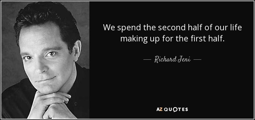 We spend the second half of our life making up for the first half. - Richard Jeni