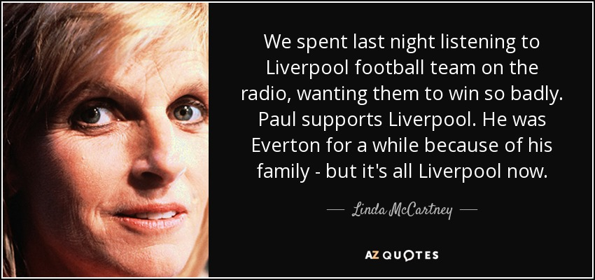 We spent last night listening to Liverpool football team on the radio, wanting them to win so badly. Paul supports Liverpool. He was Everton for a while because of his family - but it's all Liverpool now. - Linda McCartney