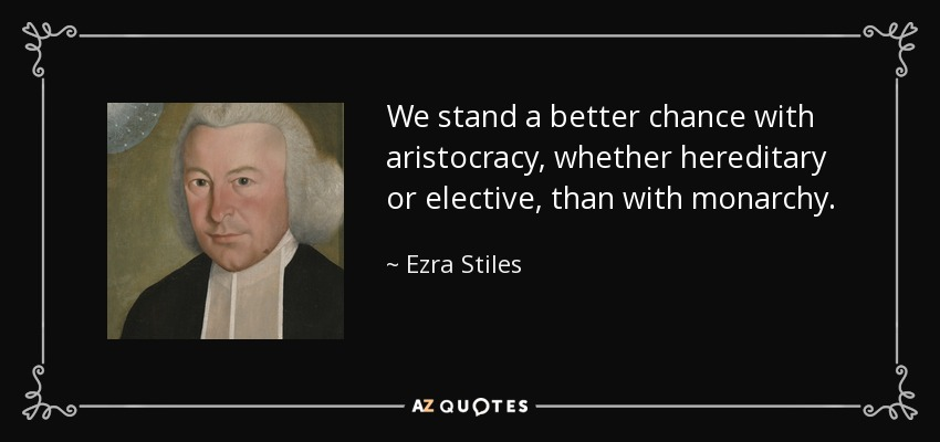We stand a better chance with aristocracy, whether hereditary or elective, than with monarchy. - Ezra Stiles