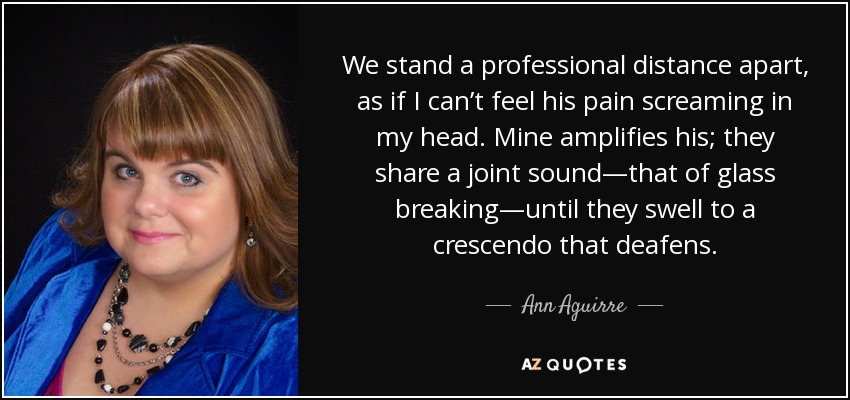 We stand a professional distance apart, as if I can't feel his pain screaming in my head. Mine amplifies his; they share a joint sound—that of glass breaking—until they swell to a crescendo that deafens. - Ann Aguirre