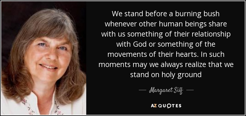 We stand before a burning bush whenever other human beings share with us something of their relationship with God or something of the movements of their hearts. In such moments may we always realize that we stand on holy ground - Margaret Silf