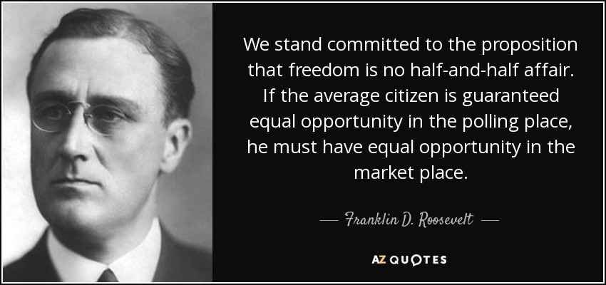 We stand committed to the proposition that freedom is no half-and-half affair. If the average citizen is guaranteed equal opportunity in the polling place, he must have equal opportunity in the market place. - Franklin D. Roosevelt