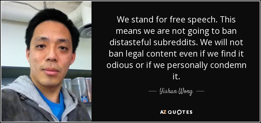 We stand for free speech. This means we are not going to ban distasteful subreddits. We will not ban legal content even if we find it odious or if we personally condemn it. - Yishan Wong