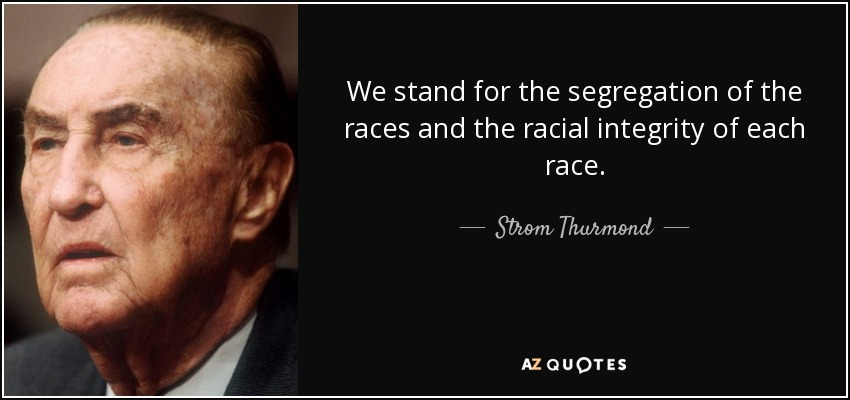 We stand for the segregation of the races and the racial integrity of each race. - Strom Thurmond