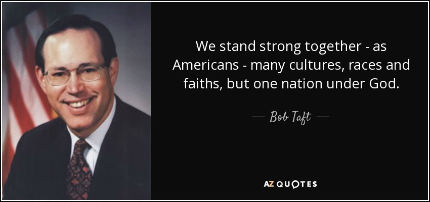 We stand strong together - as Americans - many cultures, races and faiths, but one nation under God. - Bob Taft