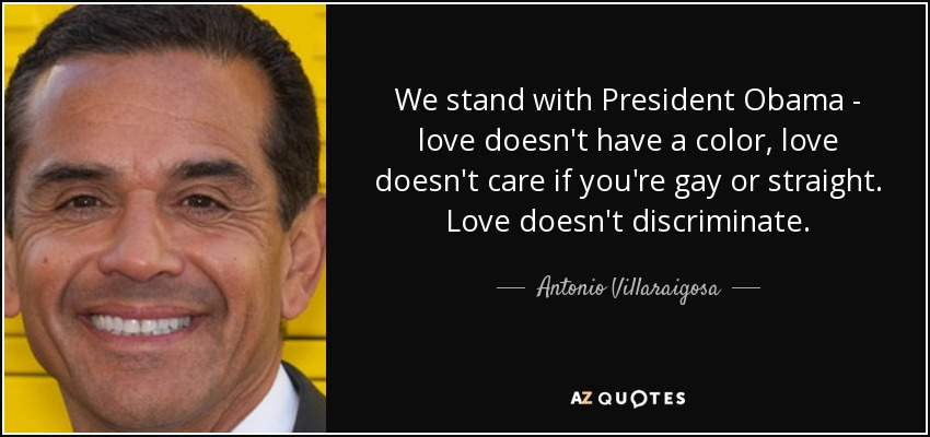We stand with President Obama - love doesn't have a color, love doesn't care if you're gay or straight. Love doesn't discriminate. - Antonio Villaraigosa