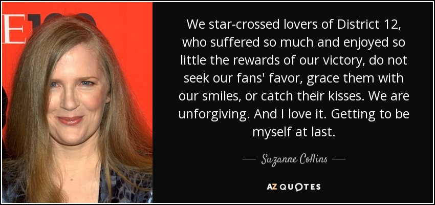 We star-crossed lovers of District 12, who suffered so much and enjoyed so little the rewards of our victory, do not seek our fans' favor, grace them with our smiles, or catch their kisses. We are unforgiving. And I love it. Getting to be myself at last. - Suzanne Collins
