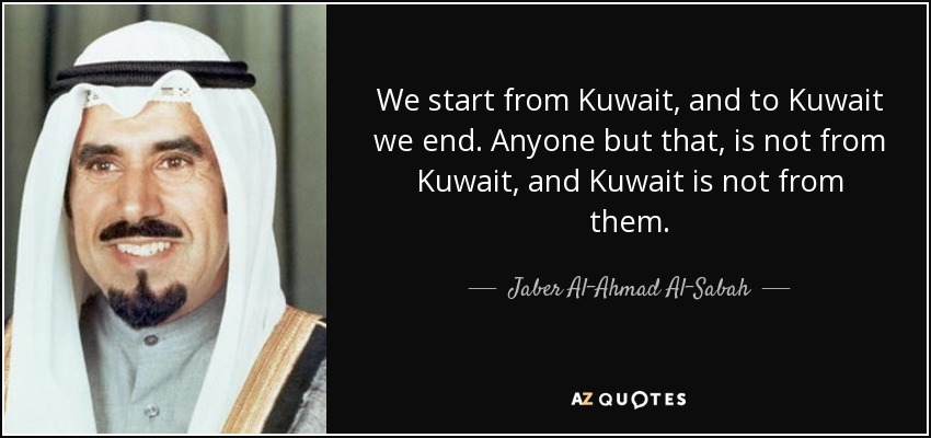 We start from Kuwait, and to Kuwait we end. Anyone but that, is not from Kuwait, and Kuwait is not from them. - Jaber Al-Ahmad Al-Sabah