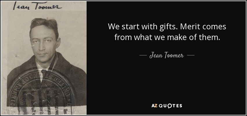 We start with gifts. Merit comes from what we make of them. - Jean Toomer