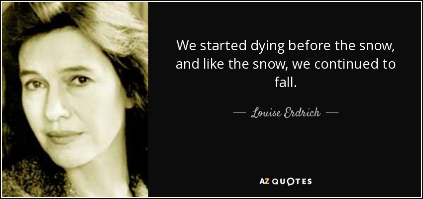 We started dying before the snow, and like the snow, we continued to fall. - Louise Erdrich