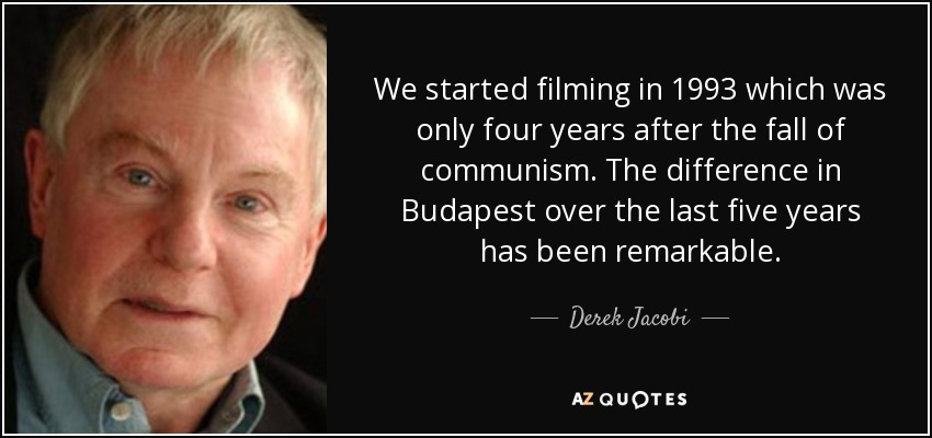 We started filming in 1993 which was only four years after the fall of communism. The difference in Budapest over the last five years has been remarkable. - Derek Jacobi