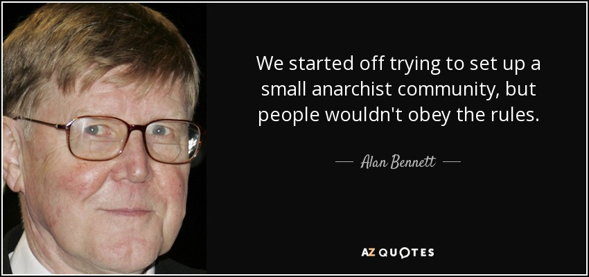 We started off trying to set up a small anarchist community, but people wouldn't obey the rules. - Alan Bennett