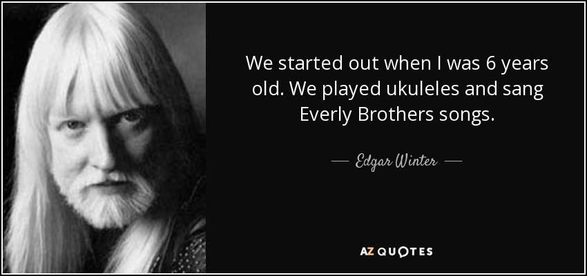 We started out when I was 6 years old. We played ukuleles and sang Everly Brothers songs. - Edgar Winter