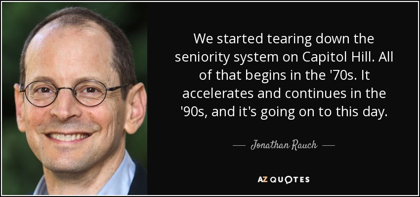 We started tearing down the seniority system on Capitol Hill. All of that begins in the '70s. It accelerates and continues in the '90s, and it's going on to this day. - Jonathan Rauch
