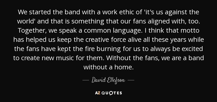 We started the band with a work ethic of 'it's us against the world' and that is something that our fans aligned with, too. Together, we speak a common language. I think that motto has helped us keep the creative force alive all these years while the fans have kept the fire burning for us to always be excited to create new music for them. Without the fans, we are a band without a home. - David Ellefson