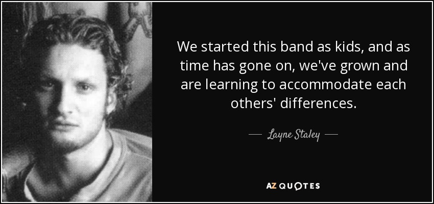 We started this band as kids, and as time has gone on, we've grown and are learning to accommodate each others' differences. - Layne Staley