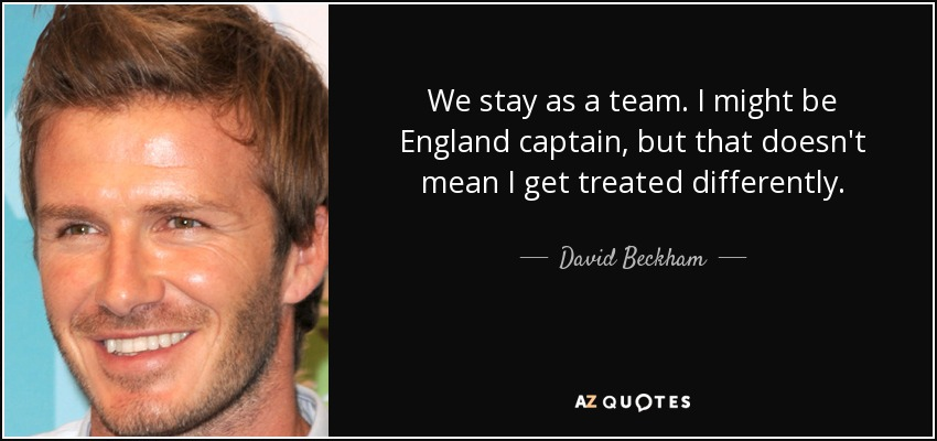 We stay as a team. I might be England captain, but that doesn't mean I get treated differently. - David Beckham