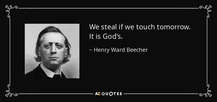 We steal if we touch tomorrow. It is God's. - Henry Ward Beecher